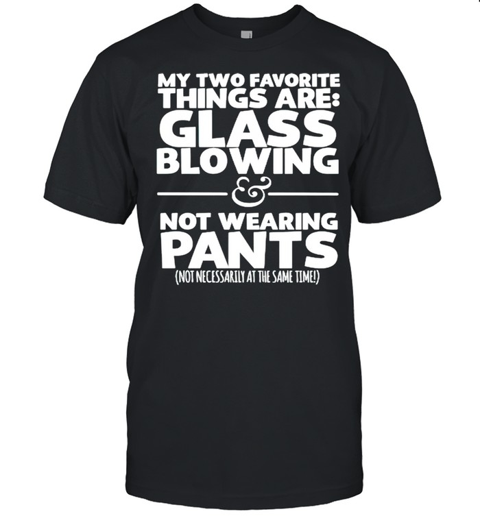 My two favorite things are glass blowing not wearing pants shirt