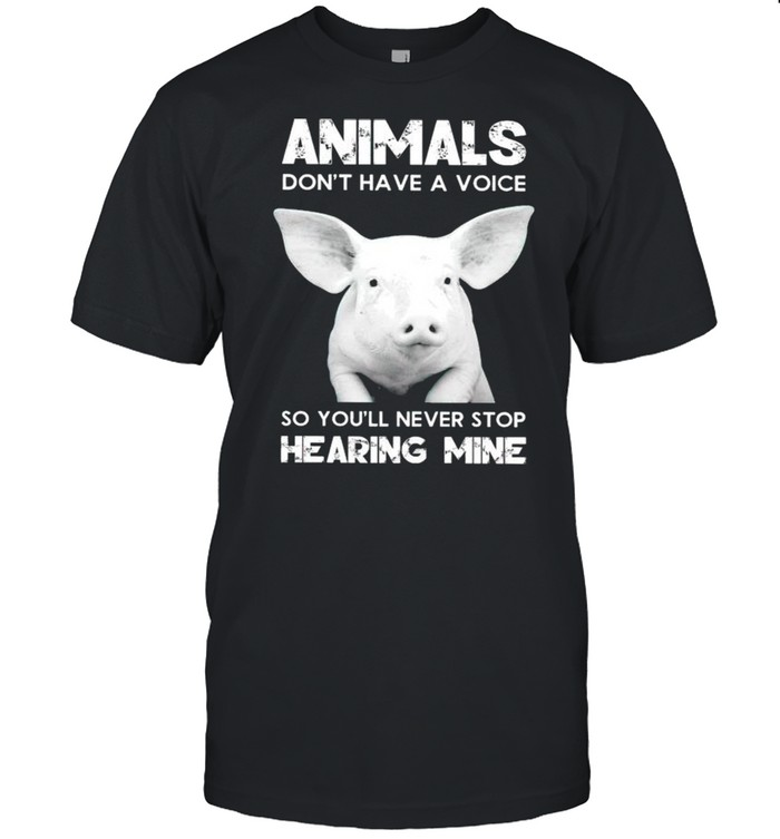 Pig animals dont have a voice so youll never stop hearing mine shirt
