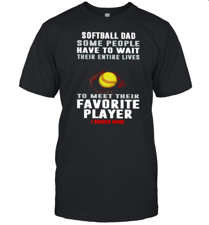 Softball Dad some people have to wait their entire lives shirt