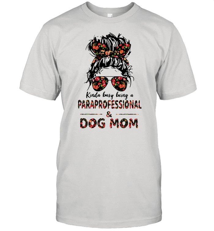 Kinda Busy Being A Paraprofessional And Dog Mom Flower Shirt