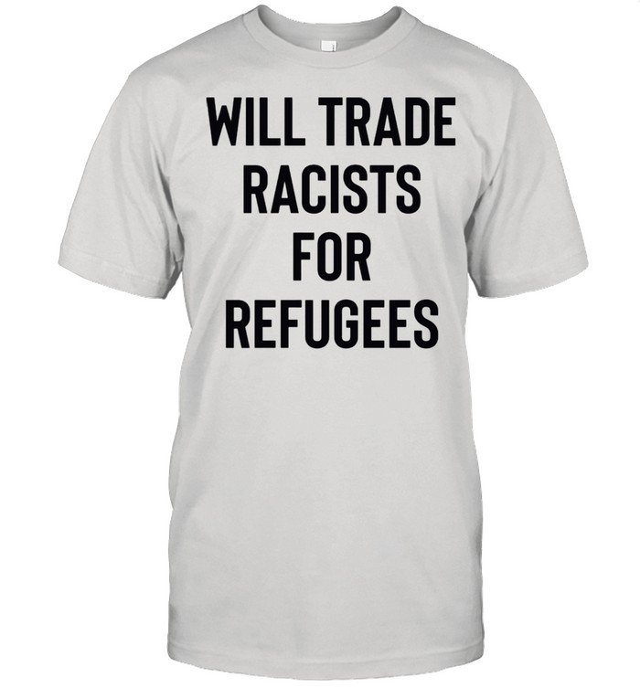 Will Trade Racists For Refugees shirt Classic Men's T-shirt
