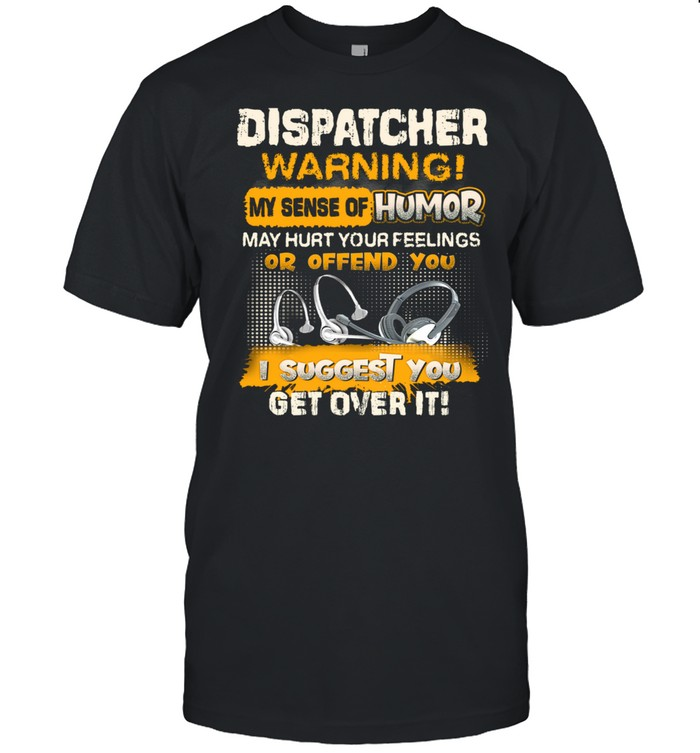 Dispatcher Warning My Sense Of Humor May Hurt Your Feelings Or Offend You I Suggest You Get Over It  Classic Men's T-shirt