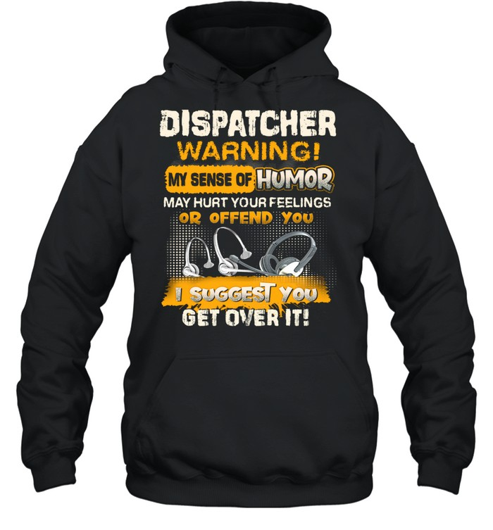 Dispatcher Warning My Sense Of Humor May Hurt Your Feelings Or Offend You I Suggest You Get Over It  Unisex Hoodie