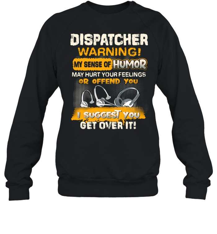 Dispatcher Warning My Sense Of Humor May Hurt Your Feelings Or Offend You I Suggest You Get Over It  Unisex Sweatshirt