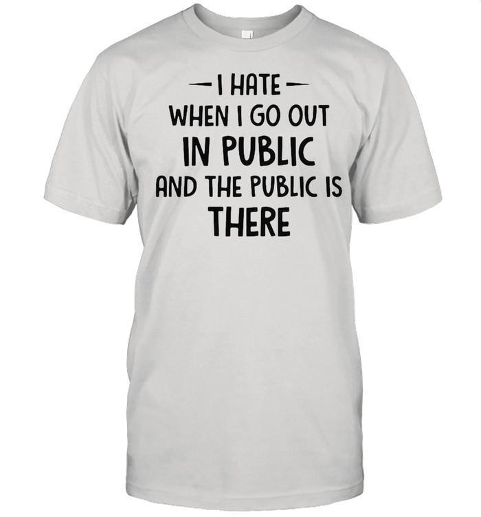 I hate when I go out in public and the public is there shirt Classic Men's T-shirt