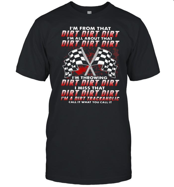 I'm From That Dirt I'm All About That Dirt I'm Throwing Dirt I Miss That Dirt Call It What You Call It  Classic Men's T-shirt