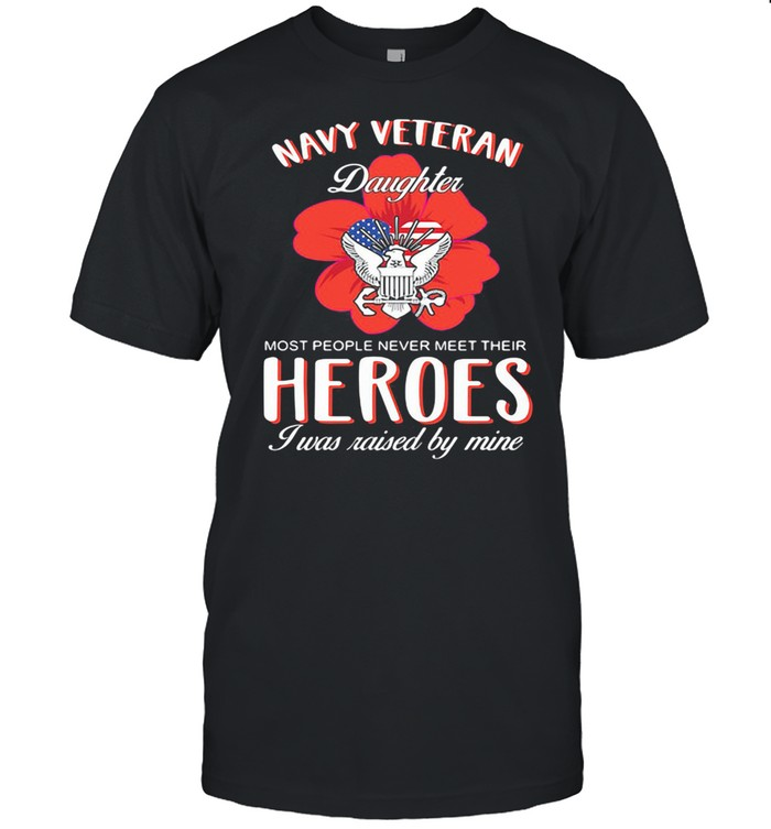Navy Veteran Daughter Most People Never Meet Their Heroes I Was Raised By Mine American Flag  Classic Men's T-shirt