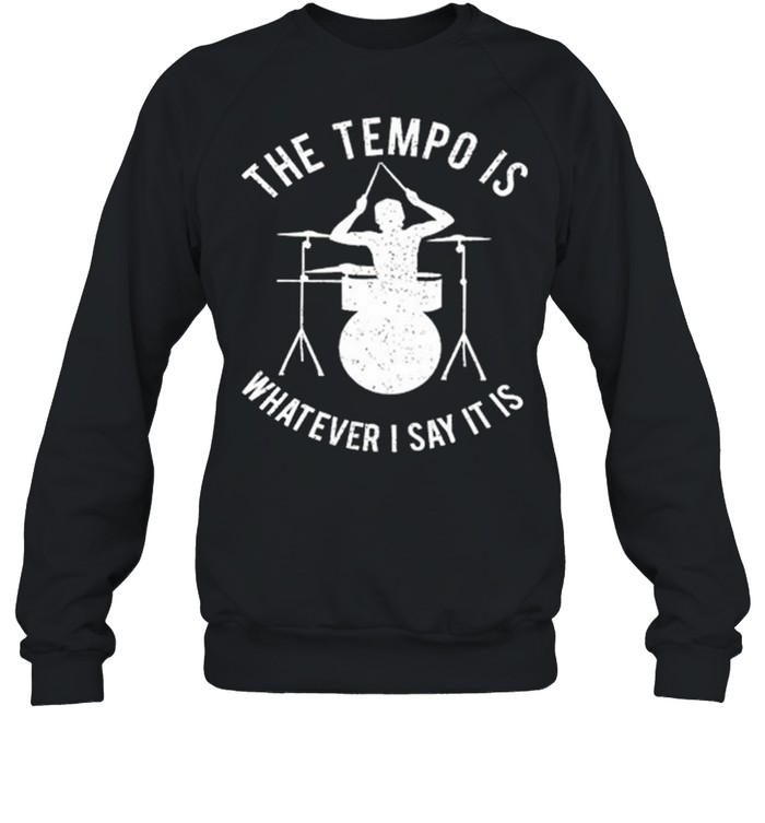 The Tempo Is Whatever I Say It Is shirt Unisex Sweatshirt