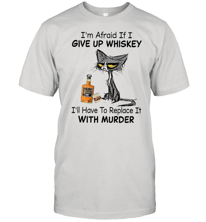 Black Cat I'm Afraid If I Give Up Whiskey I'll Have To Replace It With Murder  Classic Men's T-shirt