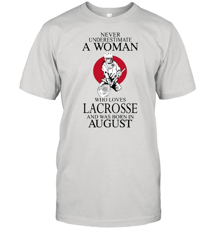Never Underestimate A Woman Who Loves Lacrosse And Was Born In August shirt Classic Men's T-shirt