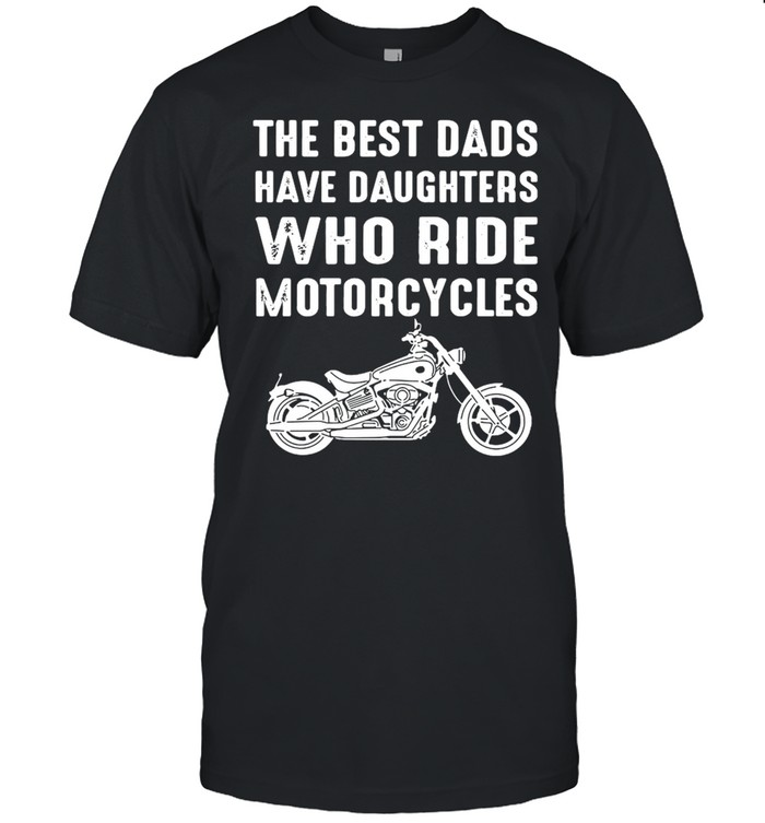 The Best Dads Have Daughters Who Ride Motorcycles  Classic Men's T-shirt