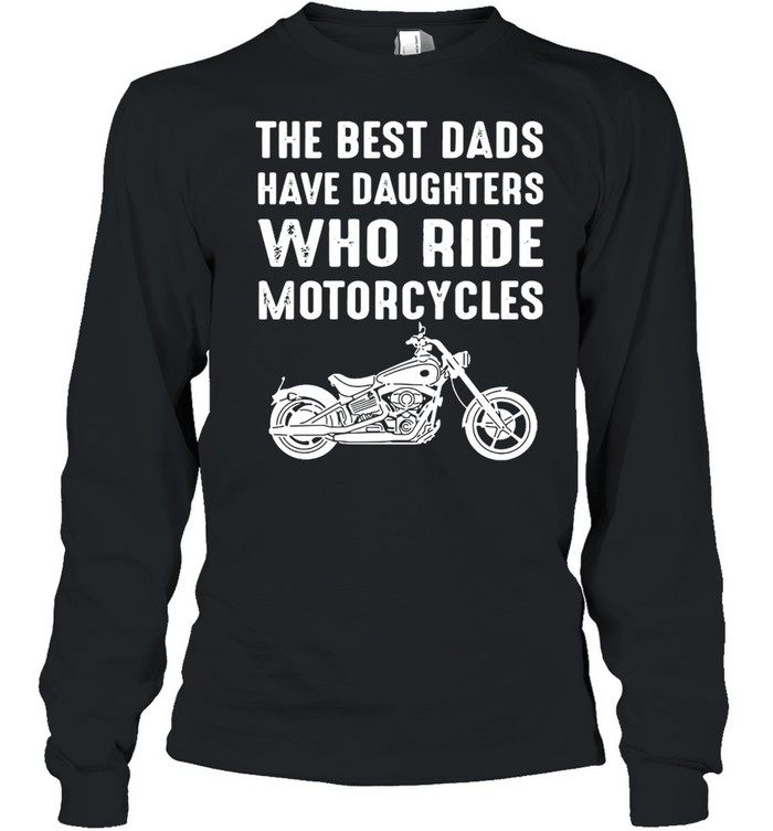 The Best Dads Have Daughters Who Ride Motorcycles  Long Sleeved T-shirt