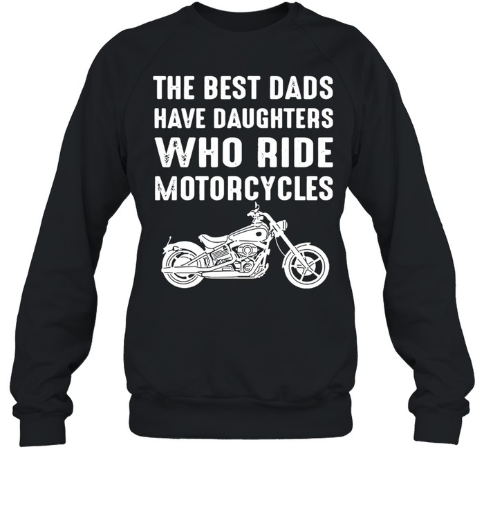 The Best Dads Have Daughters Who Ride Motorcycles  Unisex Sweatshirt