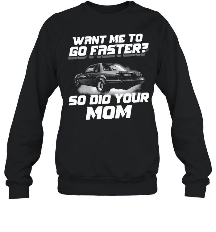 Want Me To Go Faster So Did Your Mom T-shirt Unisex Sweatshirt