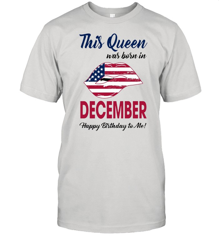 This Queen Was Born In Lip American Flag December Happy Birthday To Me shirt Classic Men's T-shirt