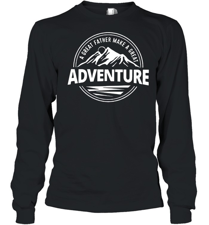 A Great Father Make A Great Adventure shirt Long Sleeved T-shirt