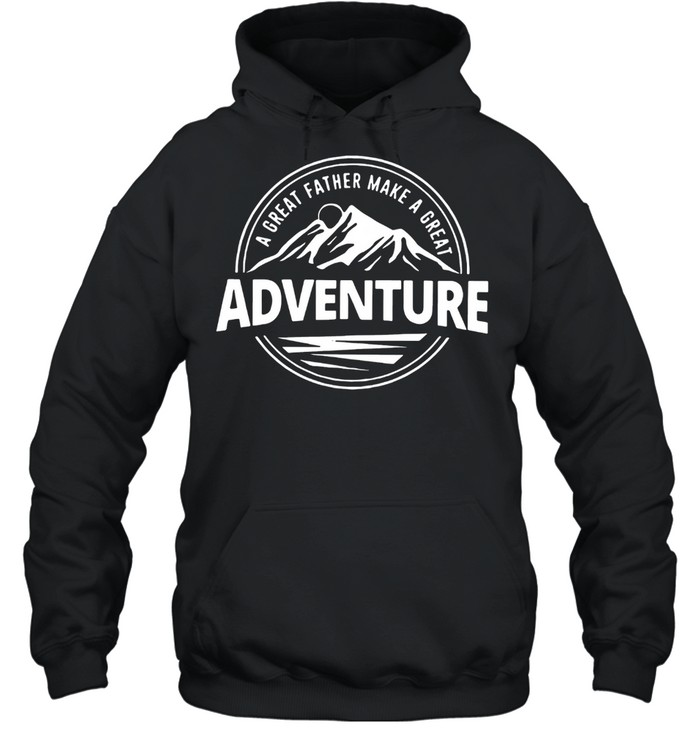 A Great Father Make A Great Adventure shirt Unisex Hoodie