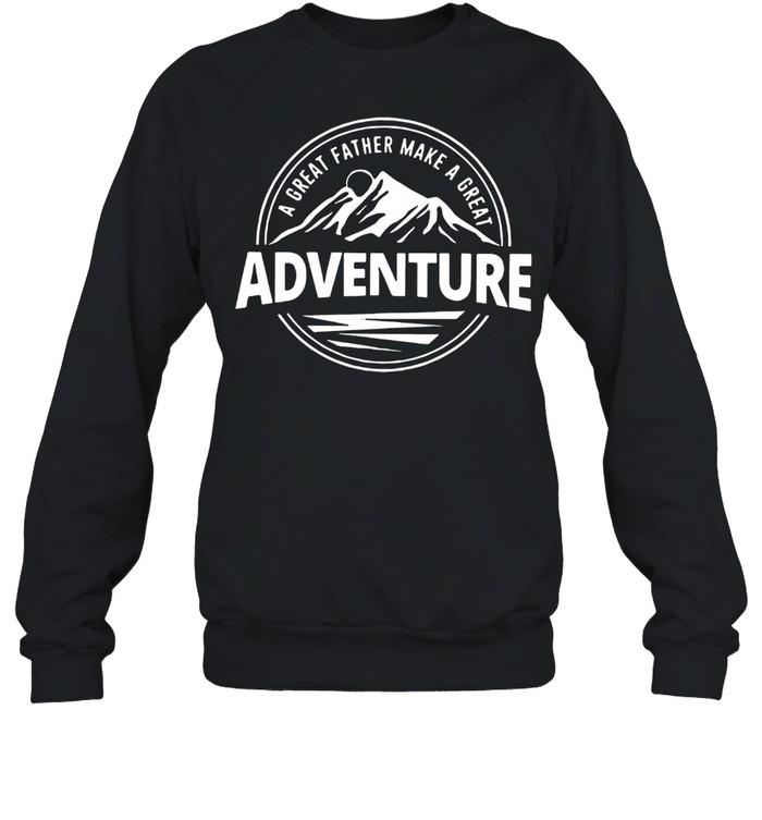 A Great Father Make A Great Adventure shirt Unisex Sweatshirt