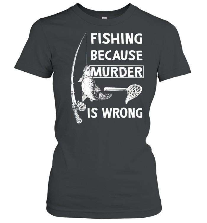 Fishing because murder is wrong shirt Classic Women's T-shirt