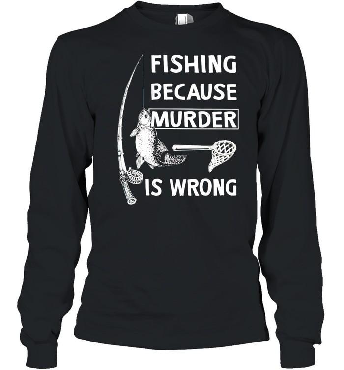 Fishing because murder is wrong shirt Long Sleeved T-shirt
