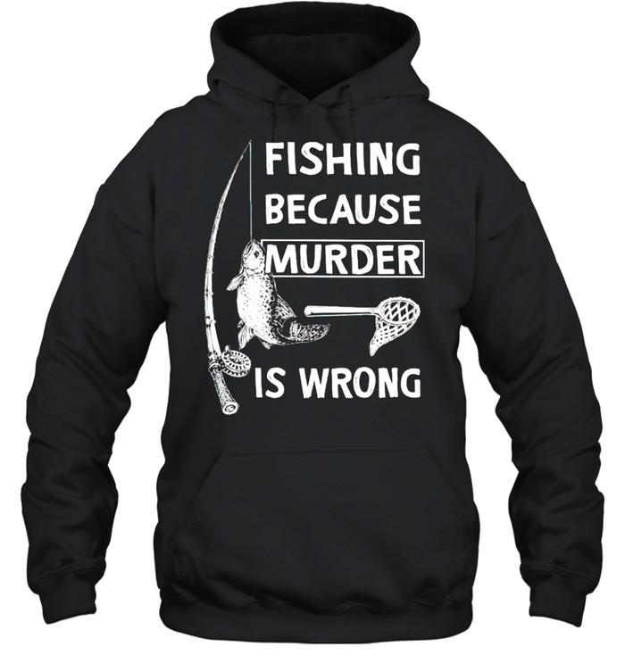 Fishing because murder is wrong shirt Unisex Hoodie