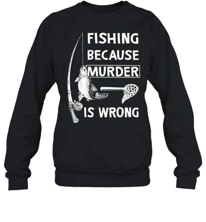 Fishing because murder is wrong shirt Unisex Sweatshirt