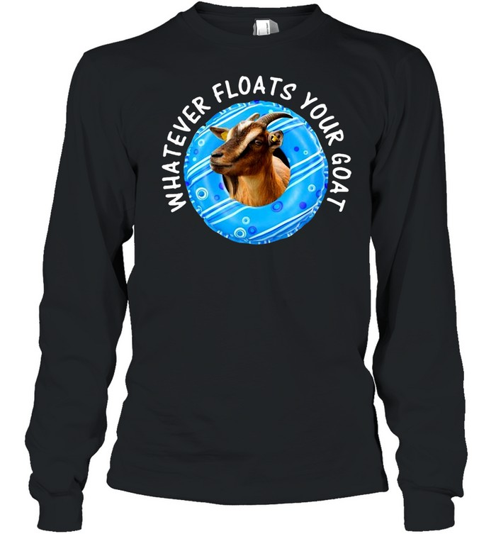 Whatever Floats Your Goat T-shirt Long Sleeved T-shirt