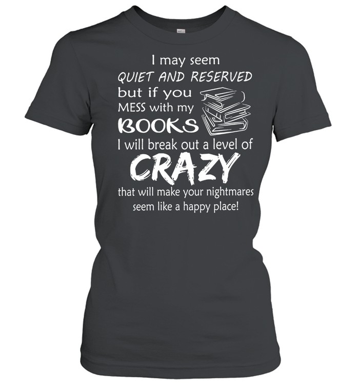 I May Seem Quiet And Reserved But If You Mess With My Books shirt Classic Women's T-shirt