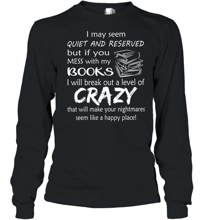 I May Seem Quiet And Reserved But If You Mess With My Books shirt Long Sleeved T-shirt