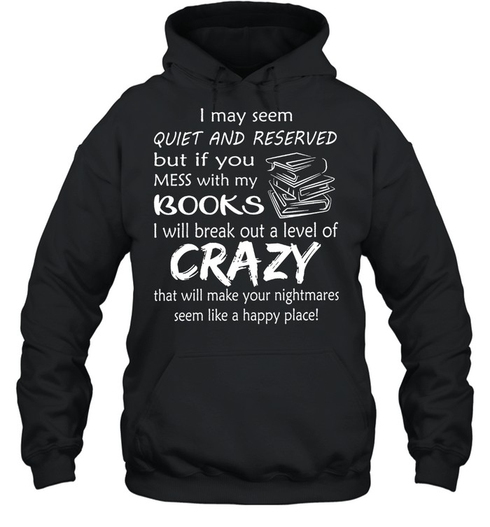 I May Seem Quiet And Reserved But If You Mess With My Books shirt Unisex Hoodie