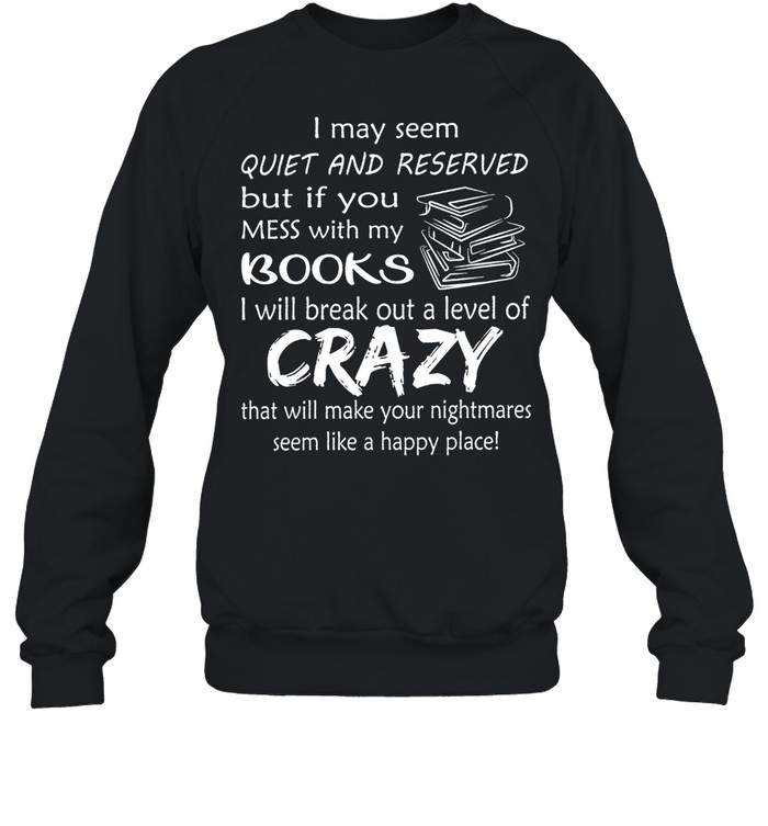 I May Seem Quiet And Reserved But If You Mess With My Books shirt Unisex Sweatshirt