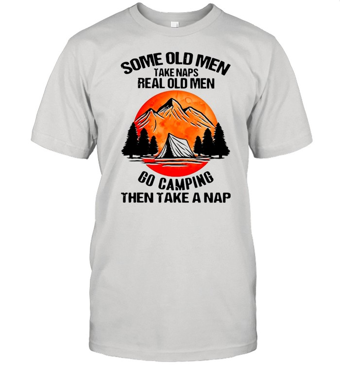 Some Old Men Take Naps Real Old Men Go Camping Then Take A Nap  Classic Men's T-shirt