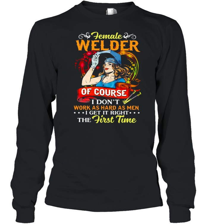 Female Welder Of Course I Don't Work As Hard As Men I Get It Right The First Time T-shirt Long Sleeved T-shirt