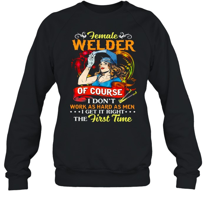 Female Welder Of Course I Don't Work As Hard As Men I Get It Right The First Time T-shirt Unisex Sweatshirt