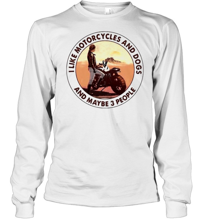 I Like Motorcycles And Dogs And Maybe 3 People  Long Sleeved T-shirt