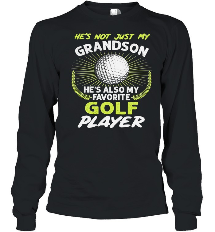 Hes not just my grandson hes also my favorite golf player shirt Long Sleeved T-shirt