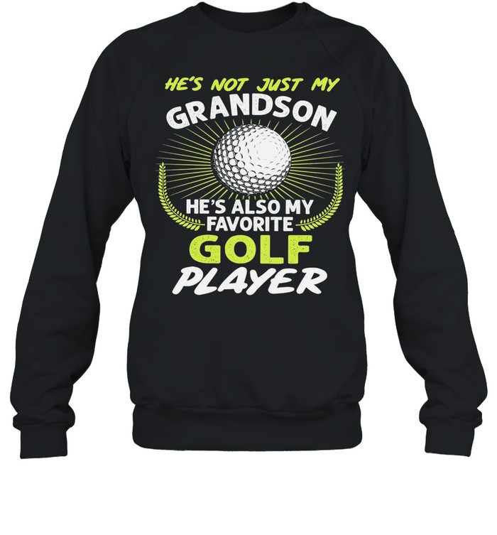 Hes not just my grandson hes also my favorite golf player shirt Unisex Sweatshirt