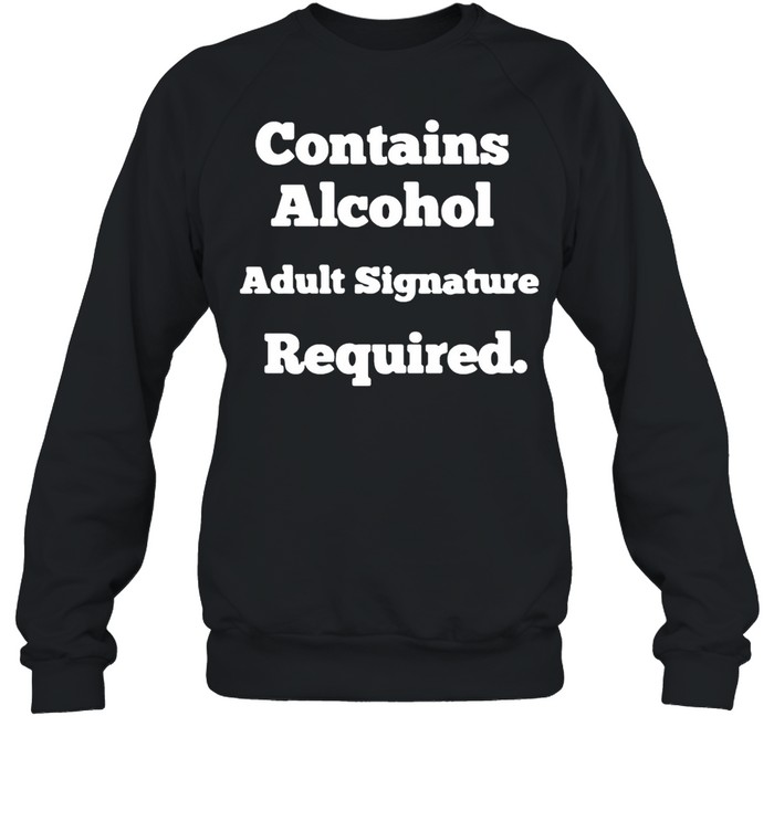 Contains Alcohol Adult Signature Required T-shirt Unisex Sweatshirt