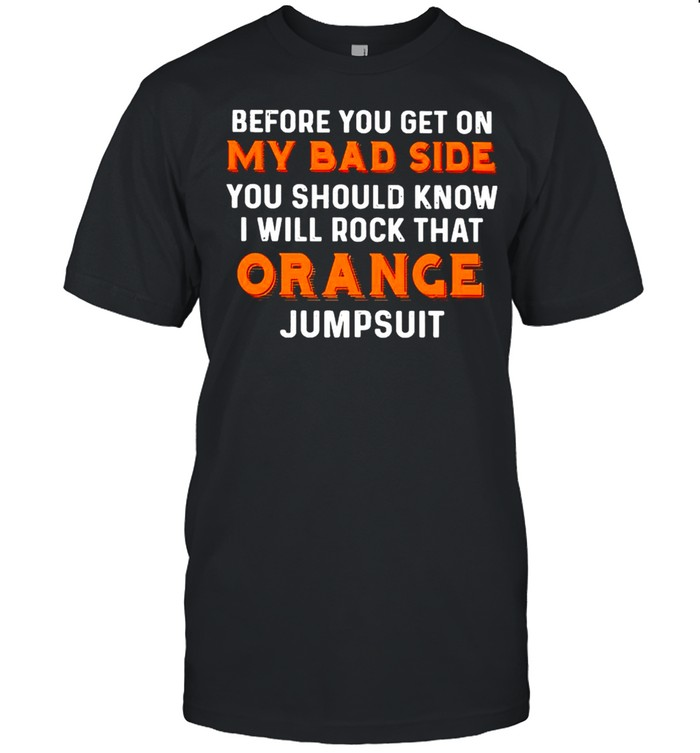 Before you get on my bad side you should know I will rock that orange jumpsuit shirt Classic Men's T-shirt