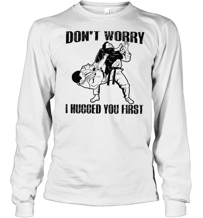 Jiu Jitsu Dont Worry I Hugged You First shirt Long Sleeved T-shirt