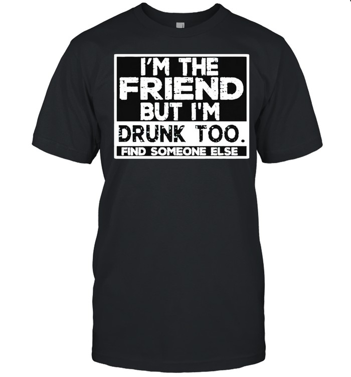 I'm the friend but I'm drunk too find someone else shirt Classic Men's T-shirt