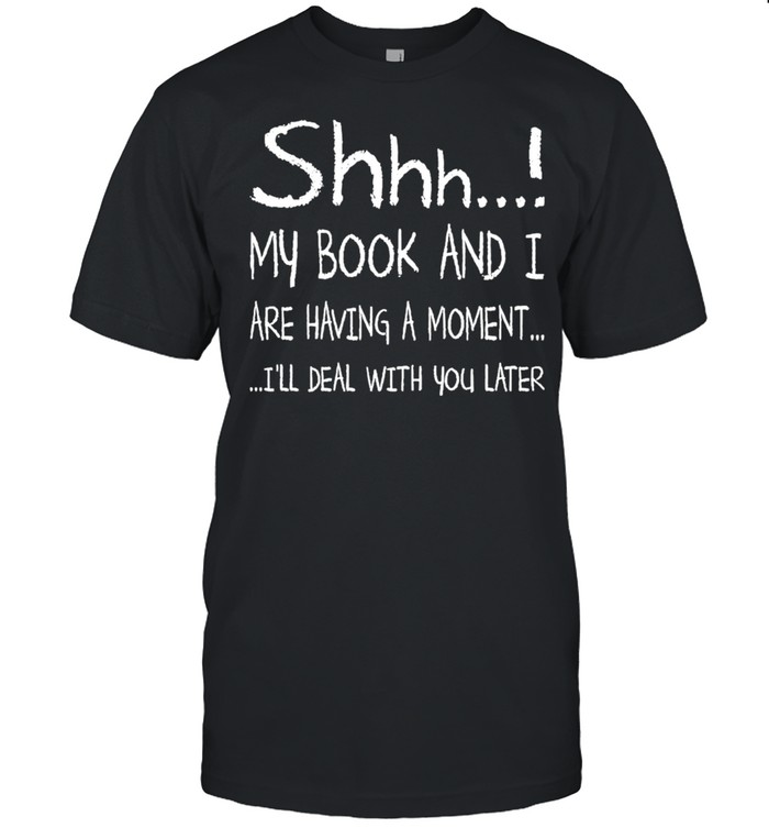Shhh My Book and I are having a moment Ill deal with You later 2021 shirt Classic Men's T-shirt