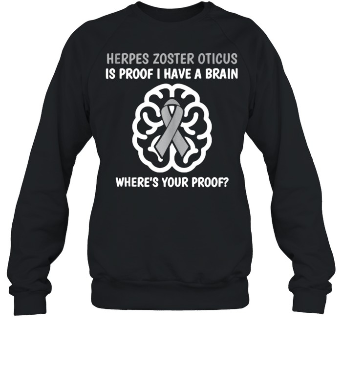 Herpes Zoster Oticus Is Proof Have A Brain Wheres Your Prood Awareness Brain T- Unisex Sweatshirt