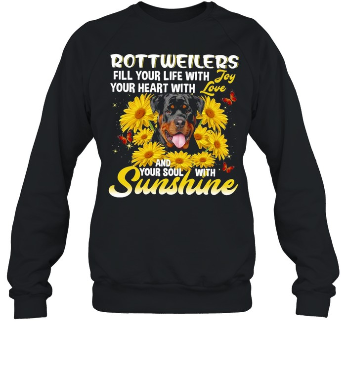Rottweiler Dog Fill Your Life With Your Heart With And Your Soul With Sunshine T-shirt Unisex Sweatshirt
