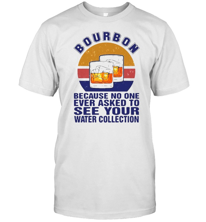 Bourbon Because No One Ever Asked To See Your Water Collection Vintage T-shirt Classic Men's T-shirt