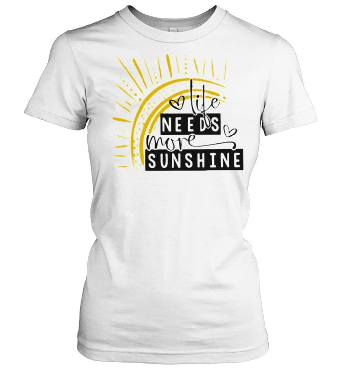 Life Needs More Sunshine  Classic Women's T-shirt