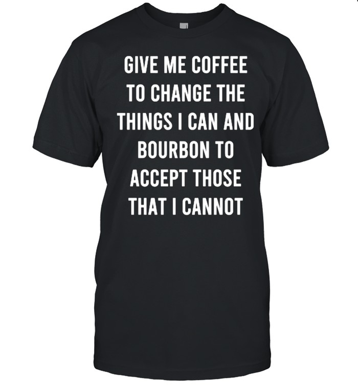 Give Me Coffee To Change Things I Can Bourbon Accept Those I Cannot T- Classic Men's T-shirt
