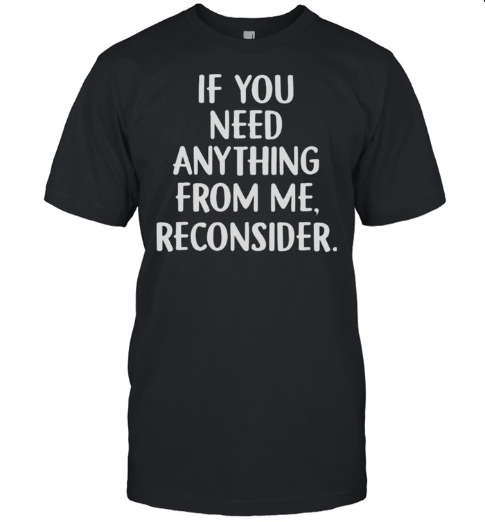 If you need anything from me reconsider shirt Classic Men's T-shirt