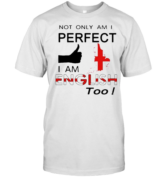 Not only am I perfect I am English too shirt Classic Men's T-shirt