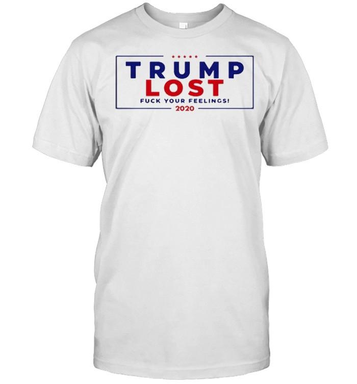 Trump Lost 2020 Fuck Your Feeling 2020 shirt Classic Men's T-shirt
